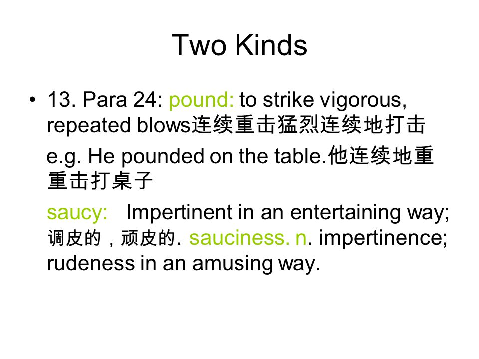 Two Kinds 13. Para 24: pound: to strike vigorous, repeated blows 连续重击猛烈连续地打击 e.g. He pounded on the table. 他连续地重 重击打桌子 saucy: Impertinent in an entert