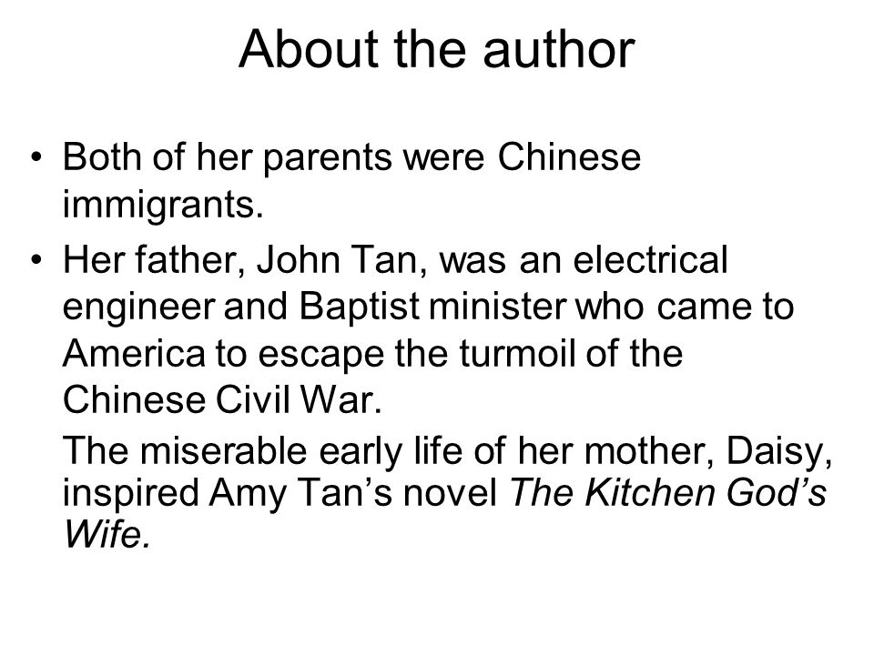 About the author Both of her parents were Chinese immigrants. Her father, John Tan, was an electrical engineer and Baptist minister who came to Americ