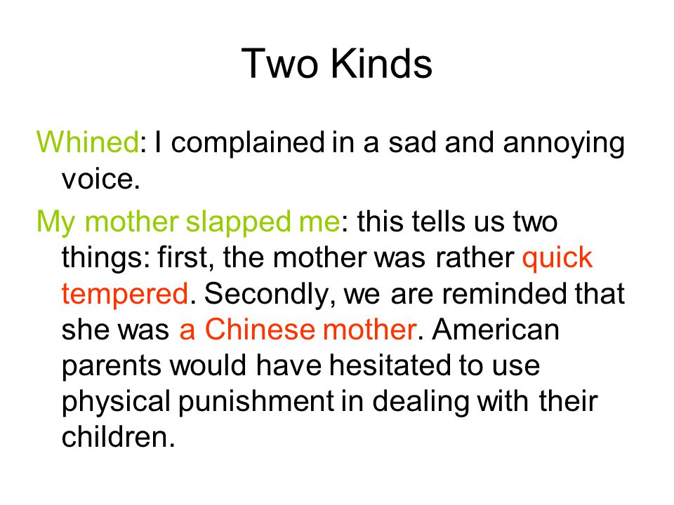 Two Kinds Whined: I complained in a sad and annoying voice. My mother slapped me: this tells us two things: first, the mother was rather quick tempere