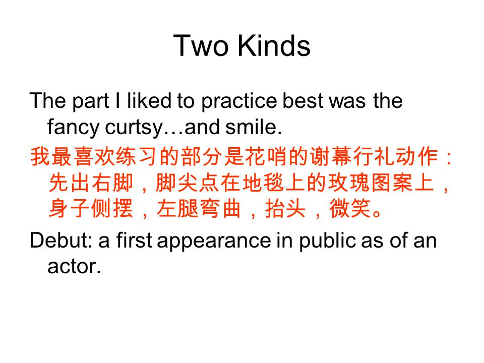 Two Kinds The part I liked to practice best was the fancy curtsy…and smile. 我最喜欢练习的部分是花哨的谢幕行礼动作: 先出右脚,脚尖点在地毯上的玫瑰图案上, 身子侧摆,左腿弯曲,抬头,微笑。 Debut: a first a