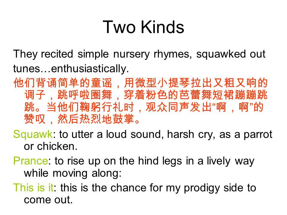 "Two Kinds They recited simple nursery rhymes, squawked out tunes…enthusiastically. 他们背诵简单的童谣,用微型小提琴拉出又粗又响的 调子,跳呼啦圈舞,穿着粉色的芭蕾舞短裙蹦蹦跳 跳。当他们鞠躬行礼时,观众同声发出 """
