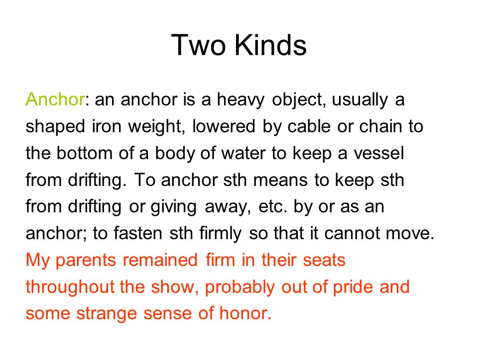 Two Kinds Anchor: an anchor is a heavy object, usually a shaped iron weight, lowered by cable or chain to the bottom of a body of water to keep a vess