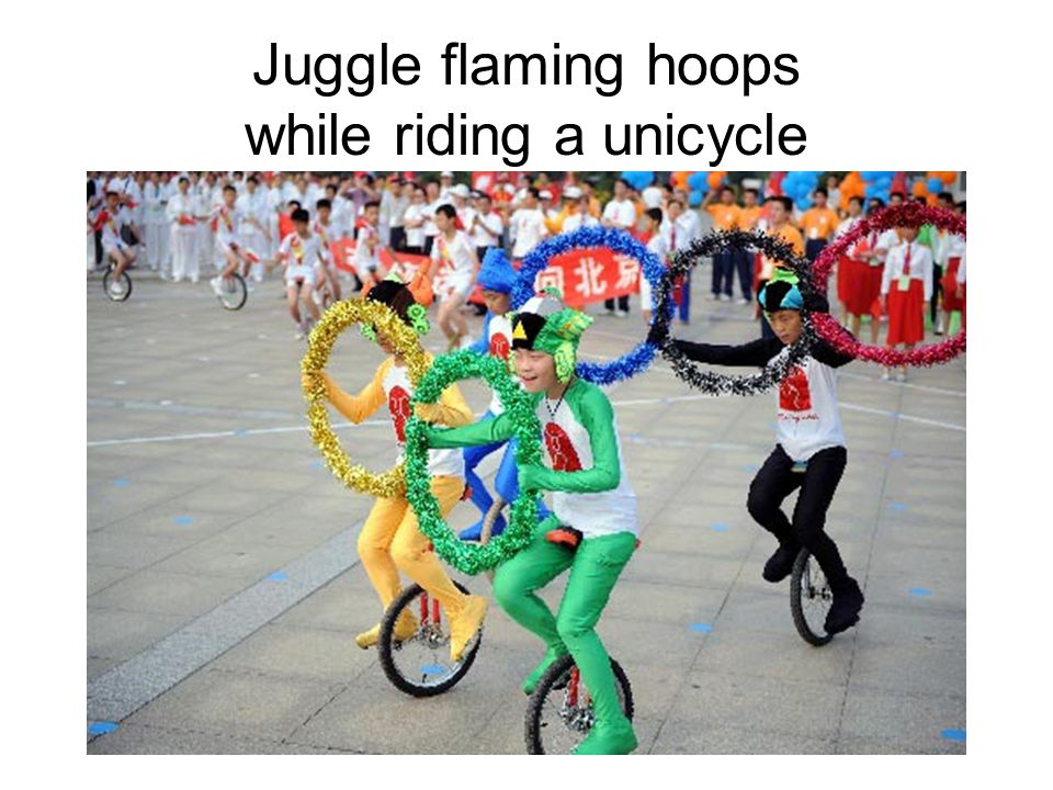 Juggle flaming hoops while riding a unicycle