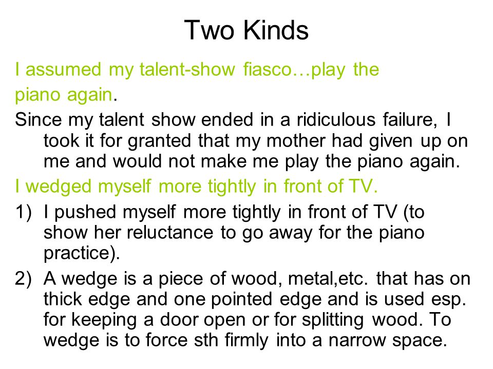 Two Kinds I assumed my talent-show fiasco…play the piano again. Since my talent show ended in a ridiculous failure, I took it for granted that my moth