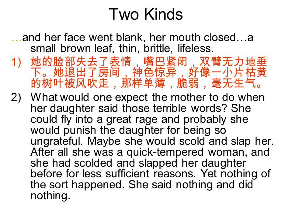Two Kinds …and her face went blank, her mouth closed…a small brown leaf, thin, brittle, lifeless. 1) 她的脸部失去了表情,嘴巴紧闭,双臂无力地垂 下。她退出了房间,神色惊异,好像一小片枯黄 的树叶被风