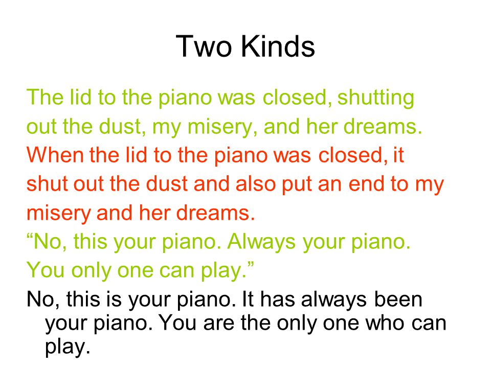 Two Kinds The lid to the piano was closed, shutting out the dust, my misery, and her dreams. When the lid to the piano was closed, it shut out the dus