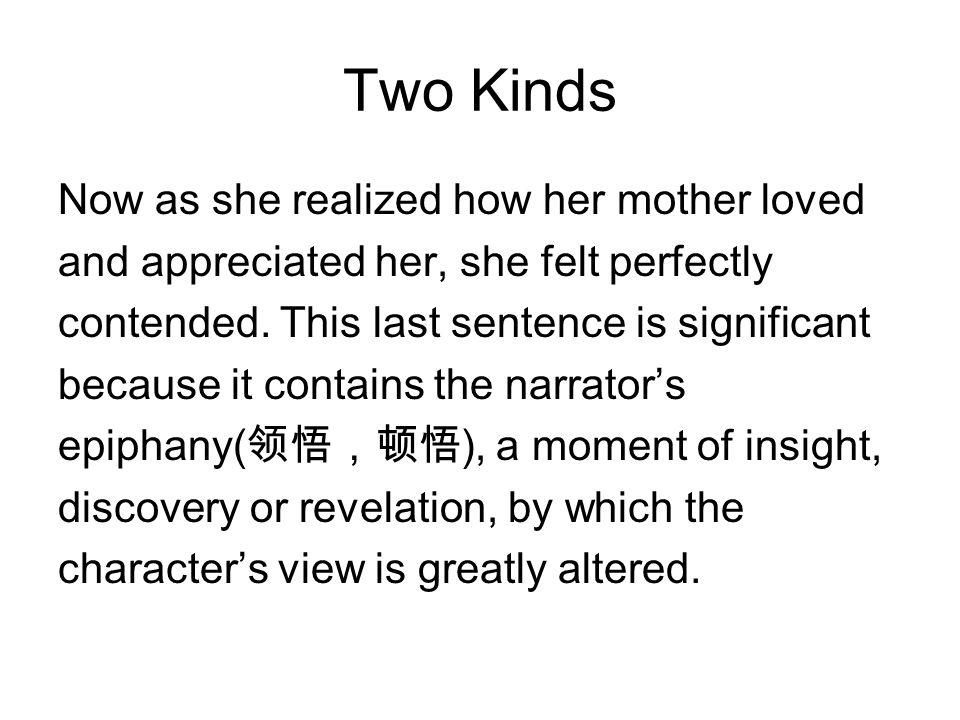 Two Kinds Now as she realized how her mother loved and appreciated her, she felt perfectly contended. This last sentence is significant because it con