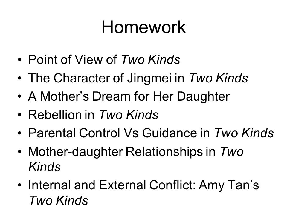 Homework Point of View of Two Kinds The Character of Jingmei in Two Kinds A Mother's Dream for Her Daughter Rebellion in Two Kinds Parental Control Vs