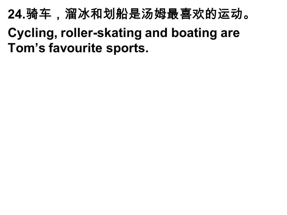 24. 骑车,溜冰和划船是汤姆最喜欢的运动。 Cycling, roller-skating and boating are Tom's favourite sports.
