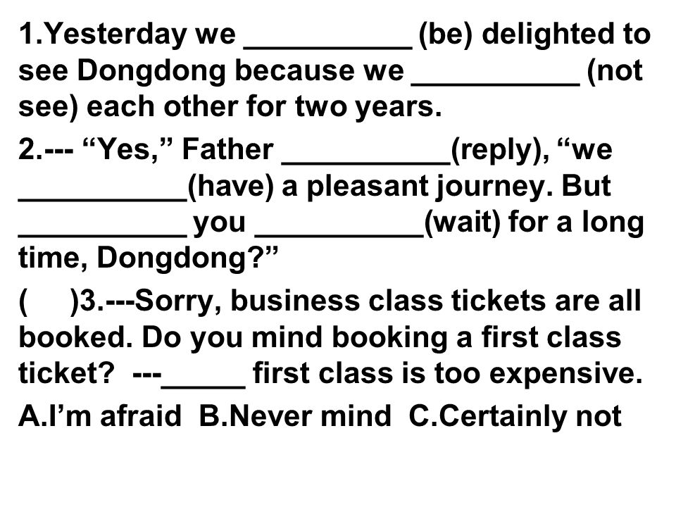 1.Yesterday we __________ (be) delighted to see Dongdong because we __________ (not see) each other for two years.