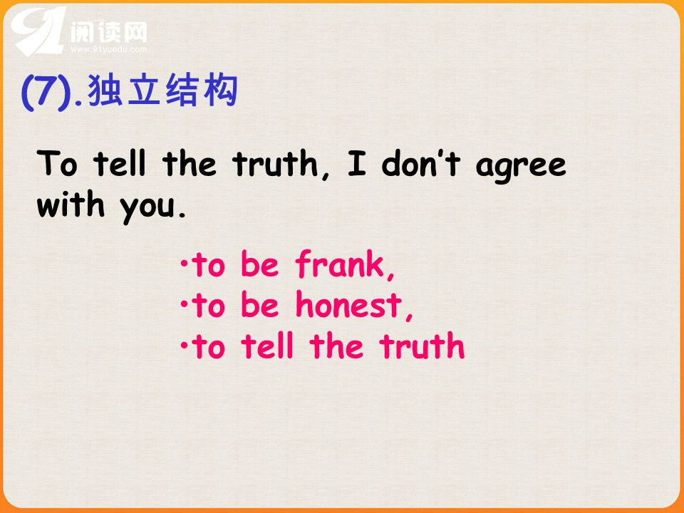 (7). 独立结构 to be frank, to be honest, to tell the truth To tell the truth, I don't agree with you.