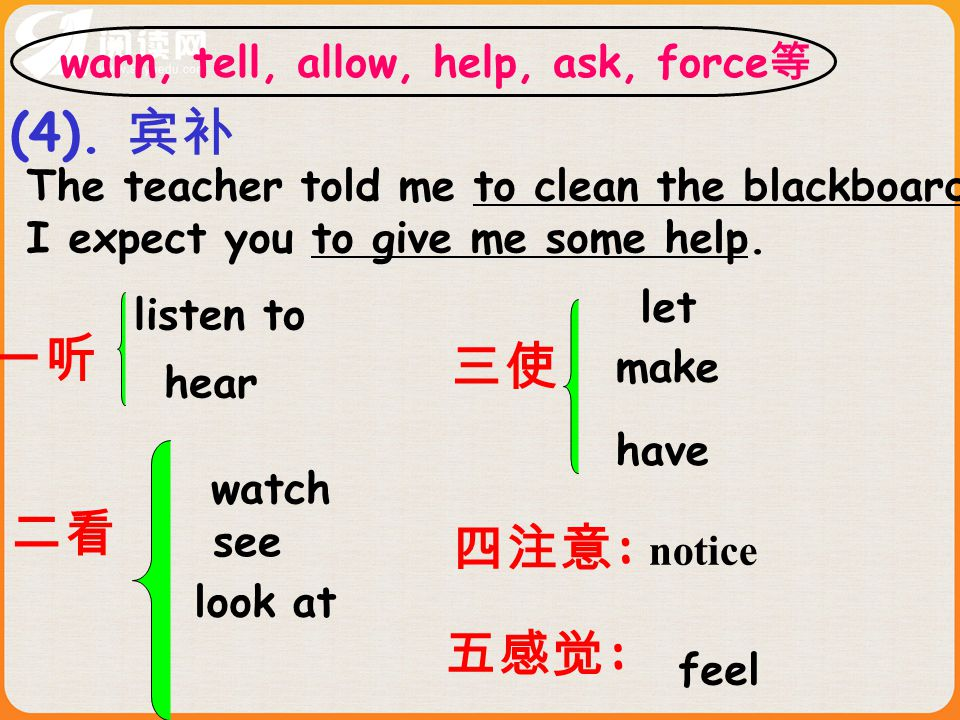 The teacher told me to clean the blackboard. I expect you to give me some help. (4). 宾补 二看 watch see look at 三使 let make have 一听 listen to hear 四注意 :