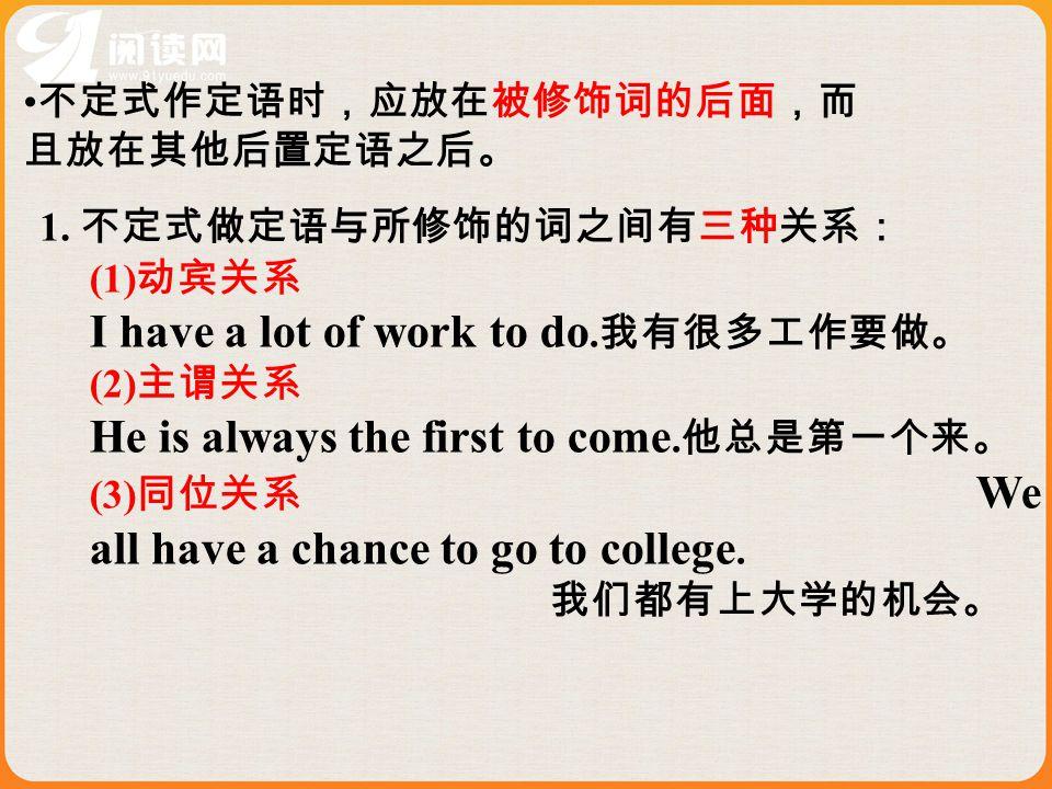不定式作定语时,应放在被修饰词的后面,而 且放在其他后置定语之后。 1. 不定式做定语与所修饰的词之间有三种关系: (1) 动宾关系 I have a lot of work to do.