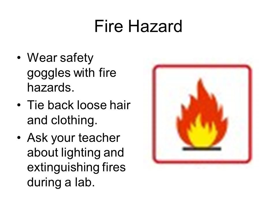 Fire Hazard Wear safety goggles with fire hazards.