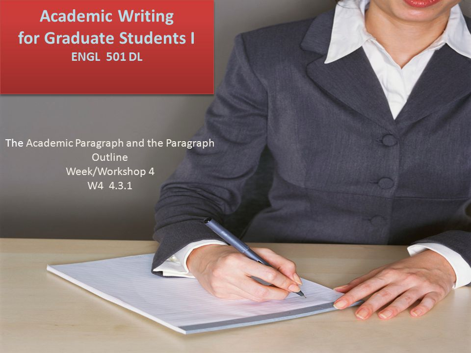 Academic Writing for Graduate Students I ENGL 501 DL The Academic Paragraph and the Paragraph Outline Week/Workshop 4 W4 4.3.1