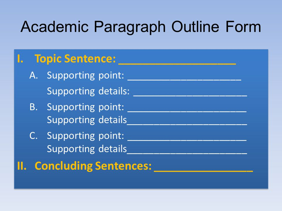 Academic Paragraph Outline Form I.Topic Sentence: ___________________ A.Supporting point: _____________________ Supporting details: _____________________ B.Supporting point: ______________________ Supporting details______________________ C.Supporting point: ______________________ Supporting details______________________ II.Concluding Sentences: ________________ I.Topic Sentence: ___________________ A.Supporting point: _____________________ Supporting details: _____________________ B.Supporting point: ______________________ Supporting details______________________ C.Supporting point: ______________________ Supporting details______________________ II.Concluding Sentences: ________________