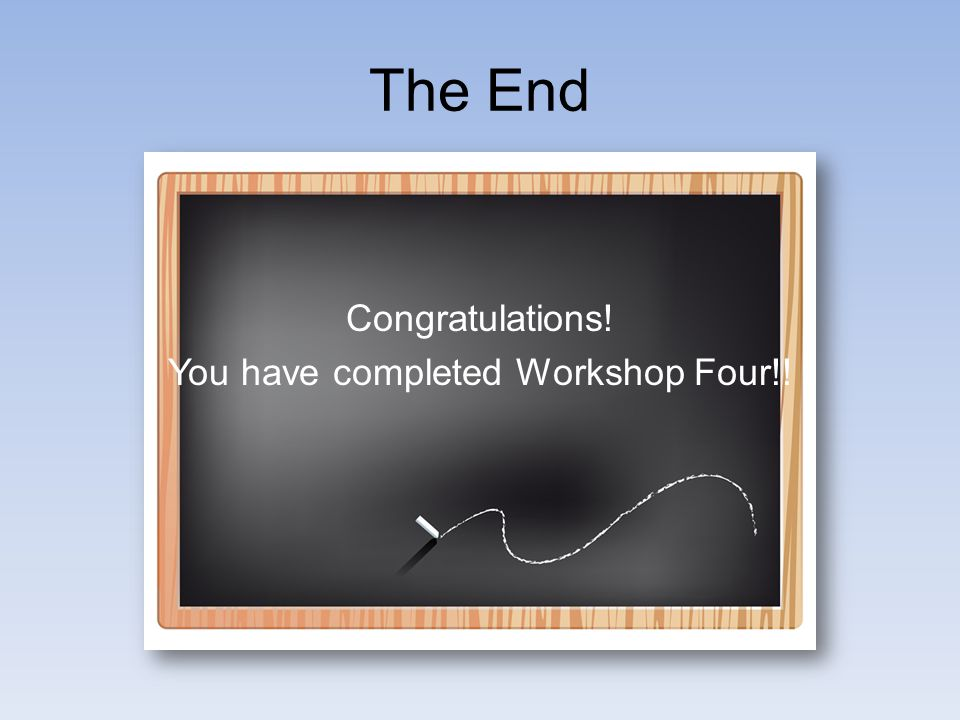 The End Congratulations! You have completed Workshop Four!!