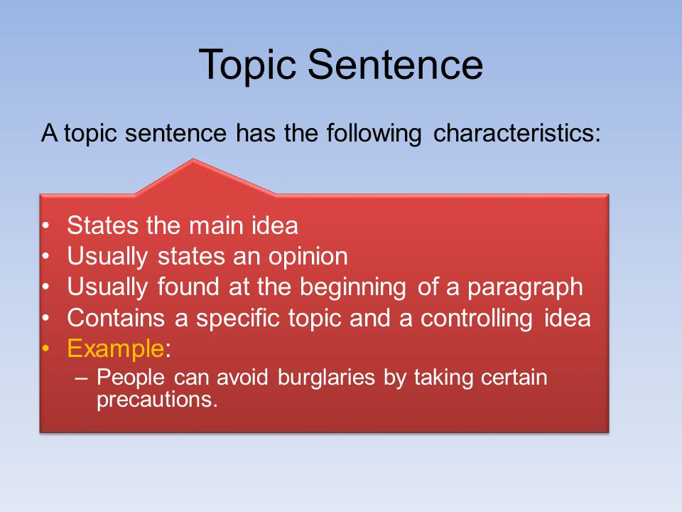 Topic Sentence A topic sentence has the following characteristics: States the main idea Usually states an opinion Usually found at the beginning of a paragraph Contains a specific topic and a controlling idea Example: –People can avoid burglaries by taking certain precautions.