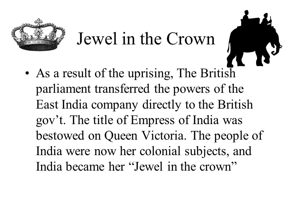 Jewel in the Crown As a result of the uprising, The British parliament transferred the powers of the East India company directly to the British gov't.