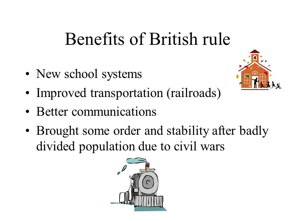 Benefits of British rule New school systems Improved transportation (railroads) Better communications Brought some order and stability after badly div