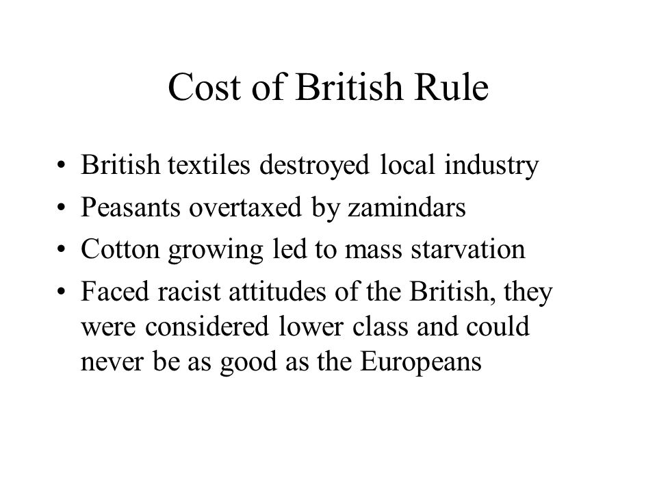 Cost of British Rule British textiles destroyed local industry Peasants overtaxed by zamindars Cotton growing led to mass starvation Faced racist atti