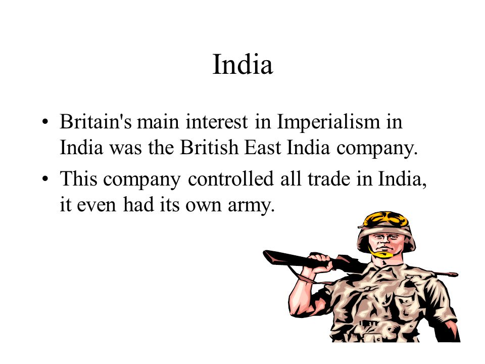 India Britain's main interest in Imperialism in India was the British East India company. This company controlled all trade in India, it even had its