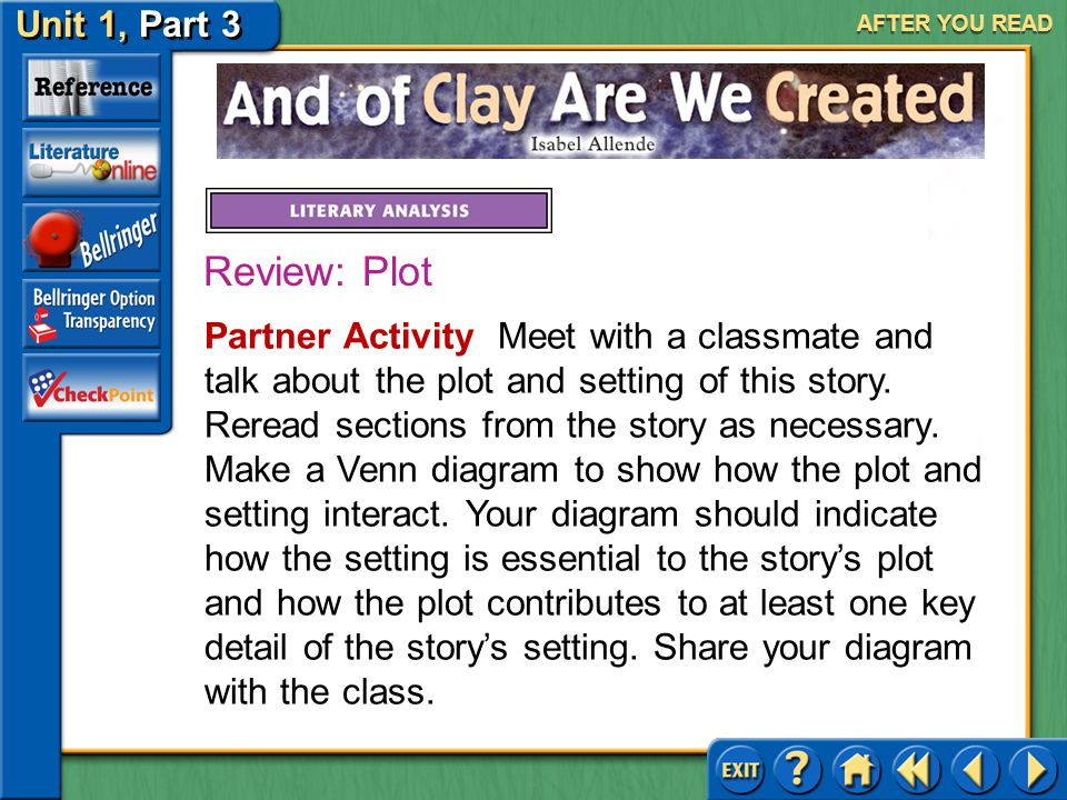 Unit 1, Part 3 And of Clay Are We Created AFTER YOU READ As you learned on pages 10–11, the plot is the series of events that make up a story, and the setting is the time and place of a story.