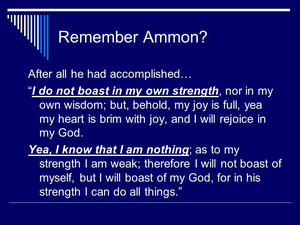 """Remember Ammon? After all he had accomplished… """"I do not boast in my own strength, nor in my own wisdom; but, behold, my joy is full, yea my heart is"""