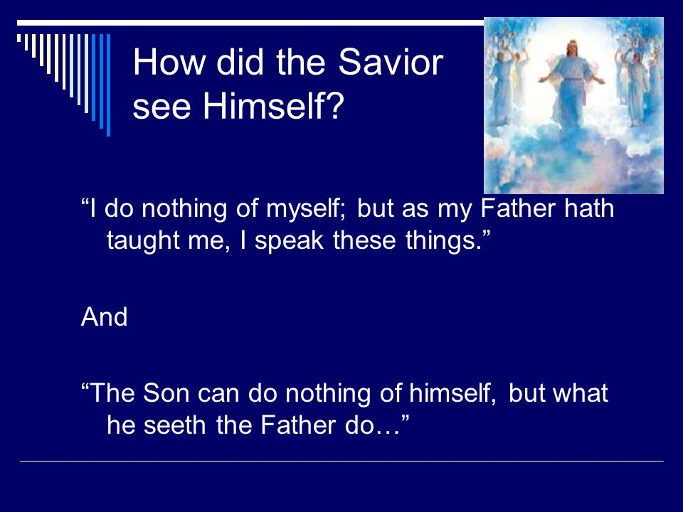 """How did the Savior see Himself? """"I do nothing of myself; but as my Father hath taught me, I speak these things."""" And """"The Son can do nothing of himsel"""