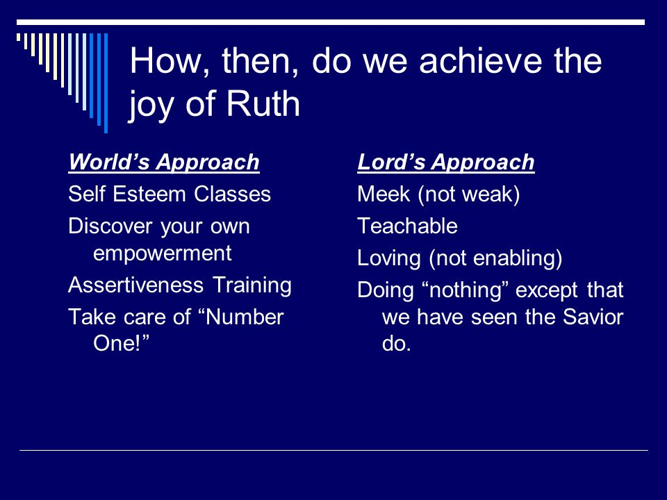How, then, do we achieve the joy of Ruth World's Approach Self Esteem Classes Discover your own empowerment Assertiveness Training Take care of Number One! Lord's Approach Meek (not weak) Teachable Loving (not enabling) Doing nothing except that we have seen the Savior do.