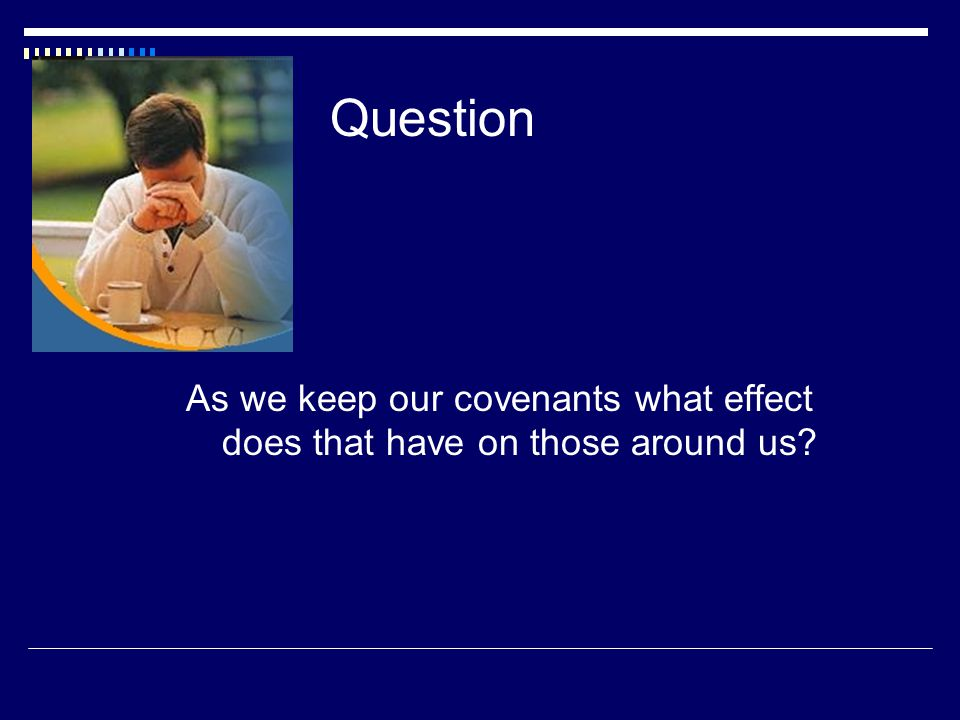 Question As we keep our covenants what effect does that have on those around us
