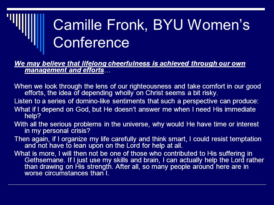 Camille Fronk, BYU Women's Conference We may believe that lifelong cheerfulness is achieved through our own management and efforts… When we look through the lens of our righteousness and take comfort in our good efforts, the idea of depending wholly on Christ seems a bit risky.