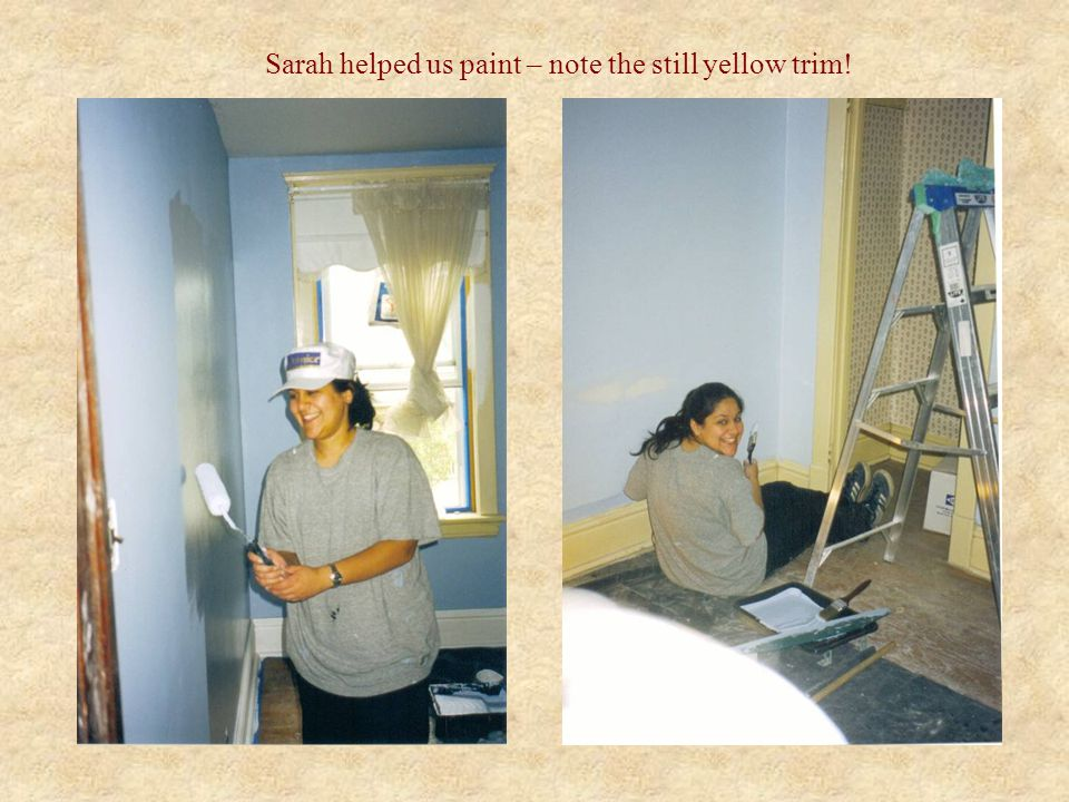 Sarah helped us paint – note the still yellow trim!