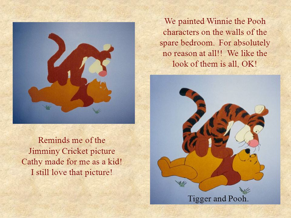 We painted Winnie the Pooh characters on the walls of the spare bedroom. For absolutely no reason at all!! We like the look of them is all, OK! Remind