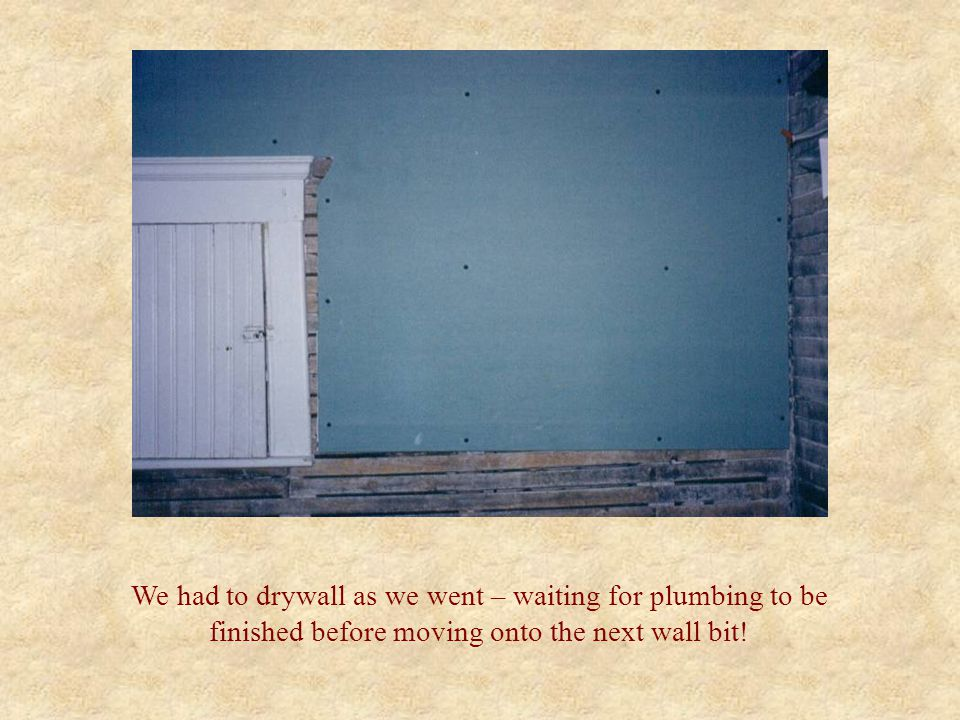 We had to drywall as we went – waiting for plumbing to be finished before moving onto the next wall bit!