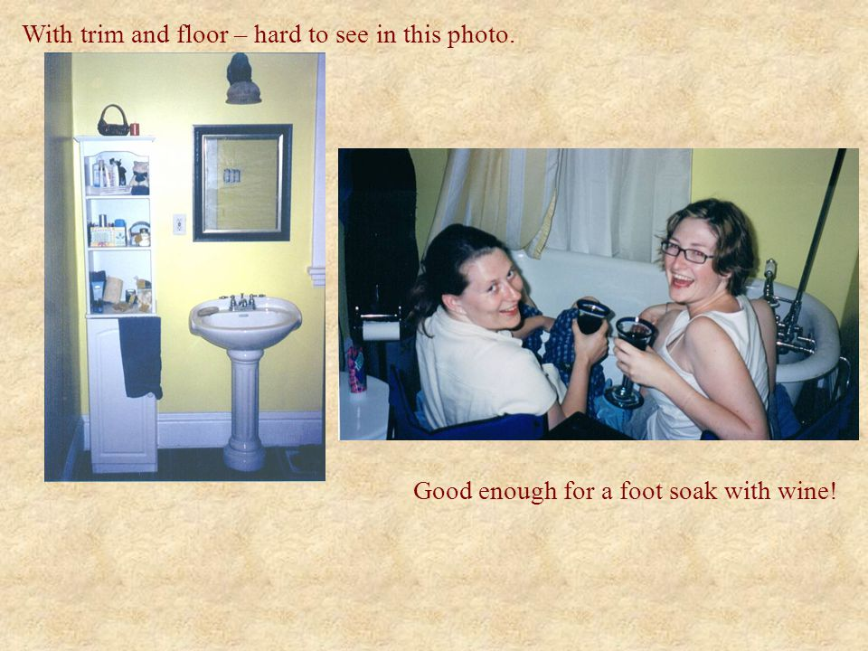 With trim and floor – hard to see in this photo. Good enough for a foot soak with wine!