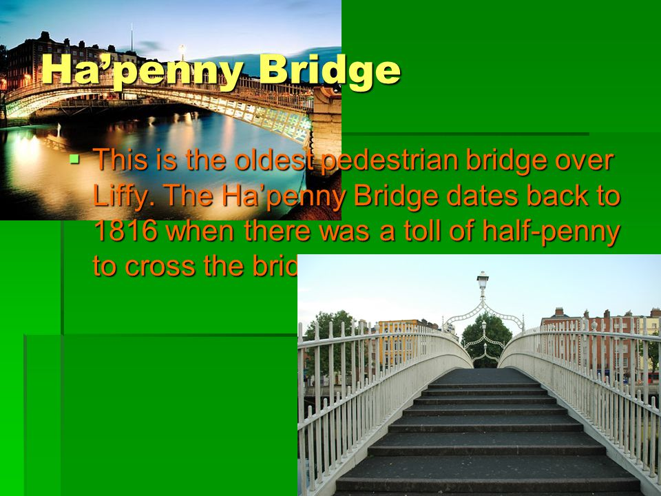 Ha'penny Bridge  This is the oldest pedestrian bridge over Liffy. The Ha'penny Bridge dates back to 1816 when there was a toll of half-penny to cross