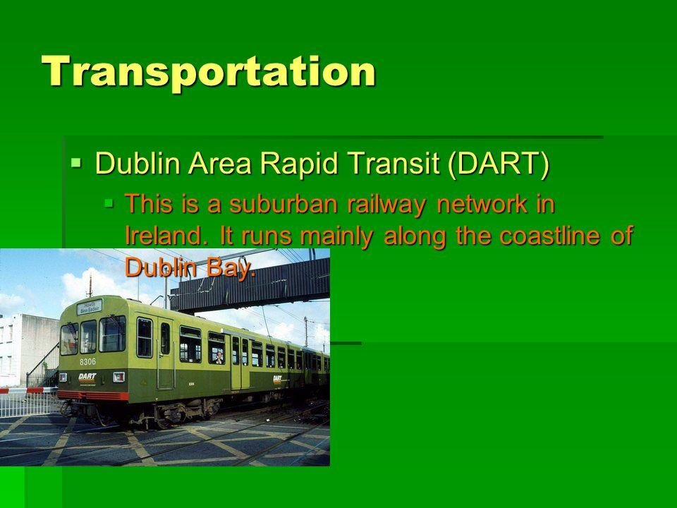 Transportation  Dublin Area Rapid Transit (DART)  This is a suburban railway network in Ireland. It runs mainly along the coastline of Dublin Bay.