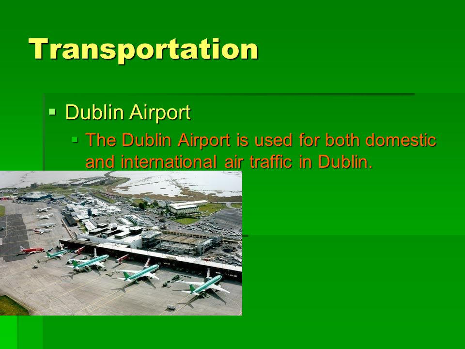 Transportation  Dublin Airport  The Dublin Airport is used for both domestic and international air traffic in Dublin.