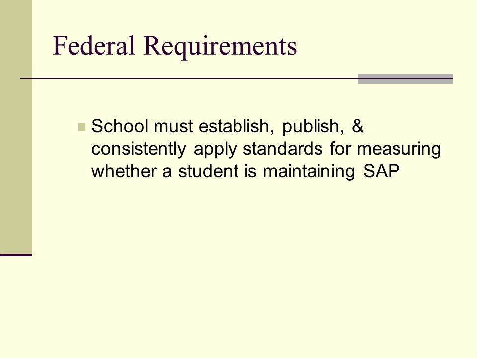 Federal Requirements School must establish, publish, & consistently apply standards for measuring whether a student is maintaining SAP