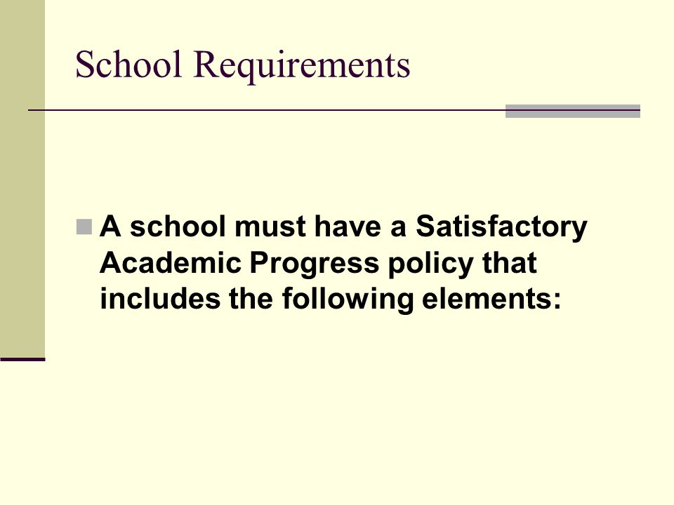 School Requirements A school must have a Satisfactory Academic Progress policy that includes the following elements: