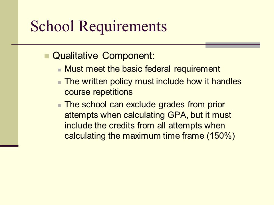 School Requirements Qualitative Component: Must meet the basic federal requirement The written policy must include how it handles course repetitions The school can exclude grades from prior attempts when calculating GPA, but it must include the credits from all attempts when calculating the maximum time frame (150%)