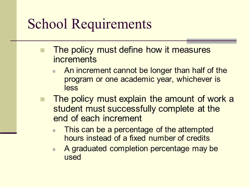 School Requirements The policy must define how it measures increments An increment cannot be longer than half of the program or one academic year, whichever is less The policy must explain the amount of work a student must successfully complete at the end of each increment This can be a percentage of the attempted hours instead of a fixed number of credits A graduated completion percentage may be used