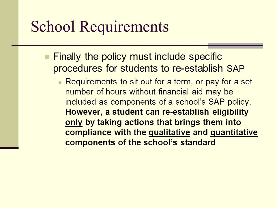 School Requirements Finally the policy must include specific procedures for students to re-establish SAP Requirements to sit out for a term, or pay for a set number of hours without financial aid may be included as components of a school's SAP policy.
