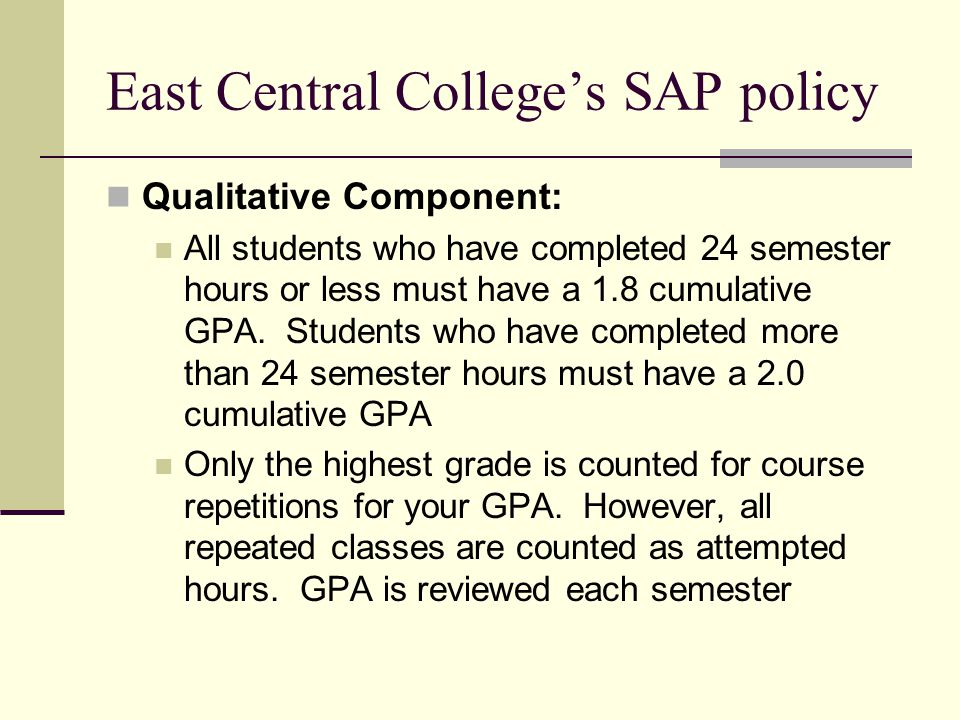 East Central College's SAP policy Qualitative Component: All students who have completed 24 semester hours or less must have a 1.8 cumulative GPA.