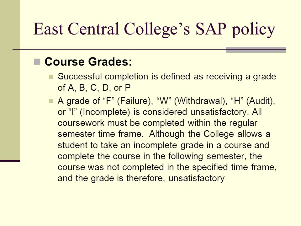 East Central College's SAP policy Course Grades: Successful completion is defined as receiving a grade of A, B, C, D, or P A grade of F (Failure), W (Withdrawal), H (Audit), or I (Incomplete) is considered unsatisfactory.