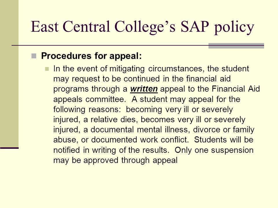 East Central College's SAP policy Procedures for appeal: In the event of mitigating circumstances, the student may request to be continued in the financial aid programs through a written appeal to the Financial Aid appeals committee.