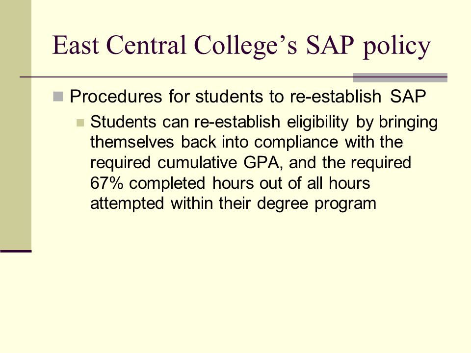 East Central College's SAP policy Procedures for students to re-establish SAP Students can re-establish eligibility by bringing themselves back into compliance with the required cumulative GPA, and the required 67% completed hours out of all hours attempted within their degree program