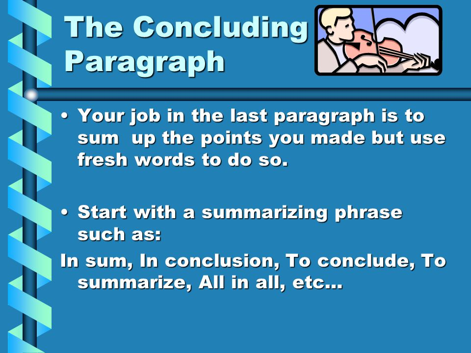The Concluding Paragraph Your job in the last paragraph is to sum up the points you made but use fresh words to do so.Your job in the last paragraph is to sum up the points you made but use fresh words to do so.