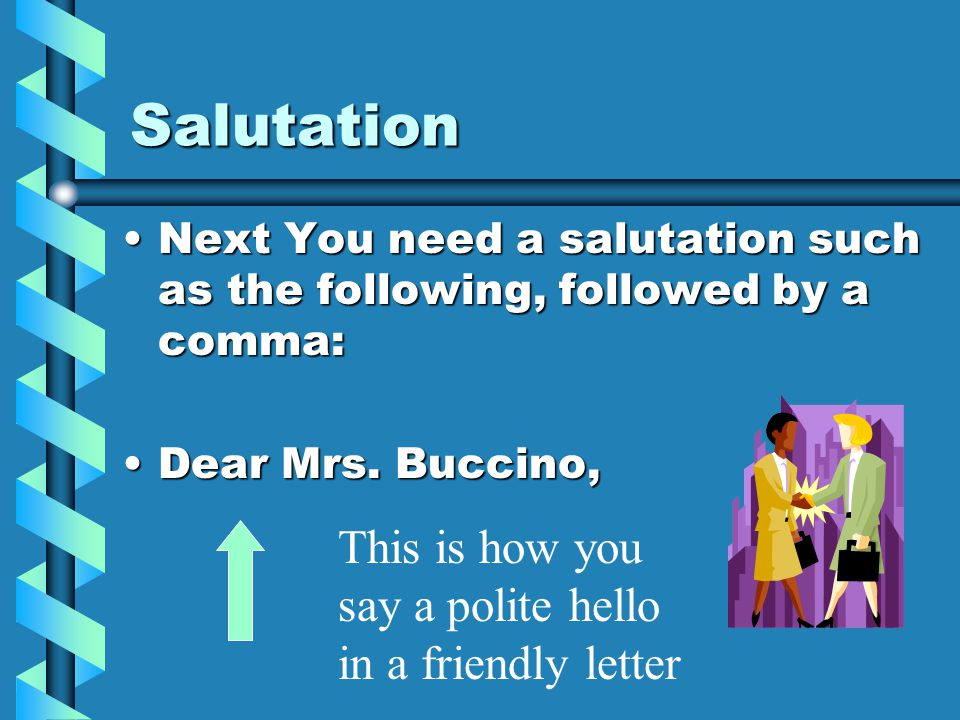 Salutation Next You need a salutation such as the following, followed by a comma:Next You need a salutation such as the following, followed by a comma: Dear Mrs.